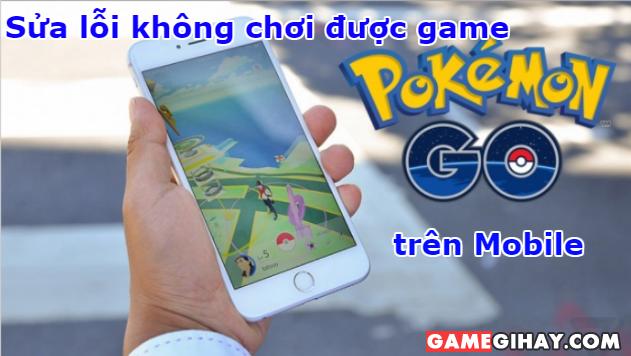 Sửa lỗi không chơi được game Pokémon GO trên Mobile